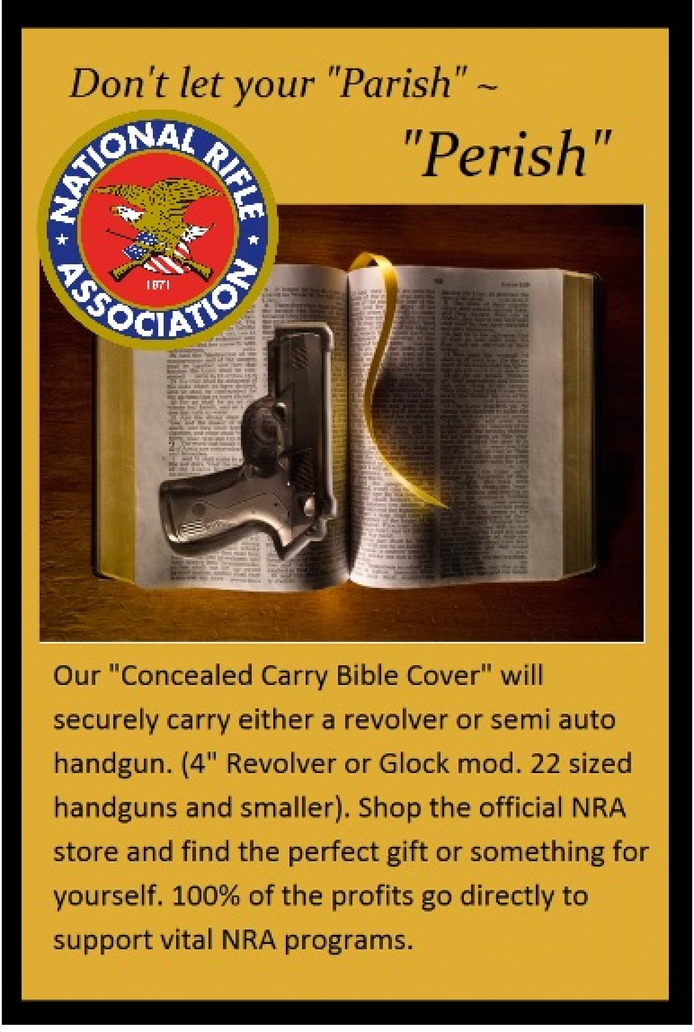 "Don't let your ""Parish"" ~ ""Perish"" Our ""Concealed Carry Bible Cover"" will securely carry either a revolver or semi auto handgun. (4"" Revolver or Glock mod. 22 sized handguns and smaller). Shop the official NRA store and find the perfect gift or something for yourself. 100% of the profits go directly to support vital NRA programs."